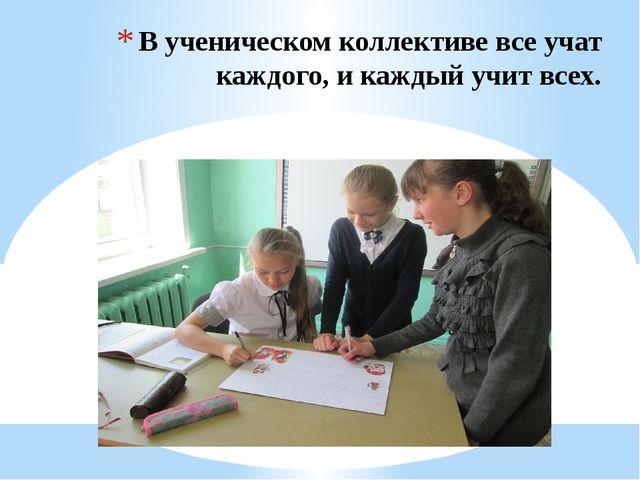 В ученическом коллективе все учат каждого, и каждый учит всех.