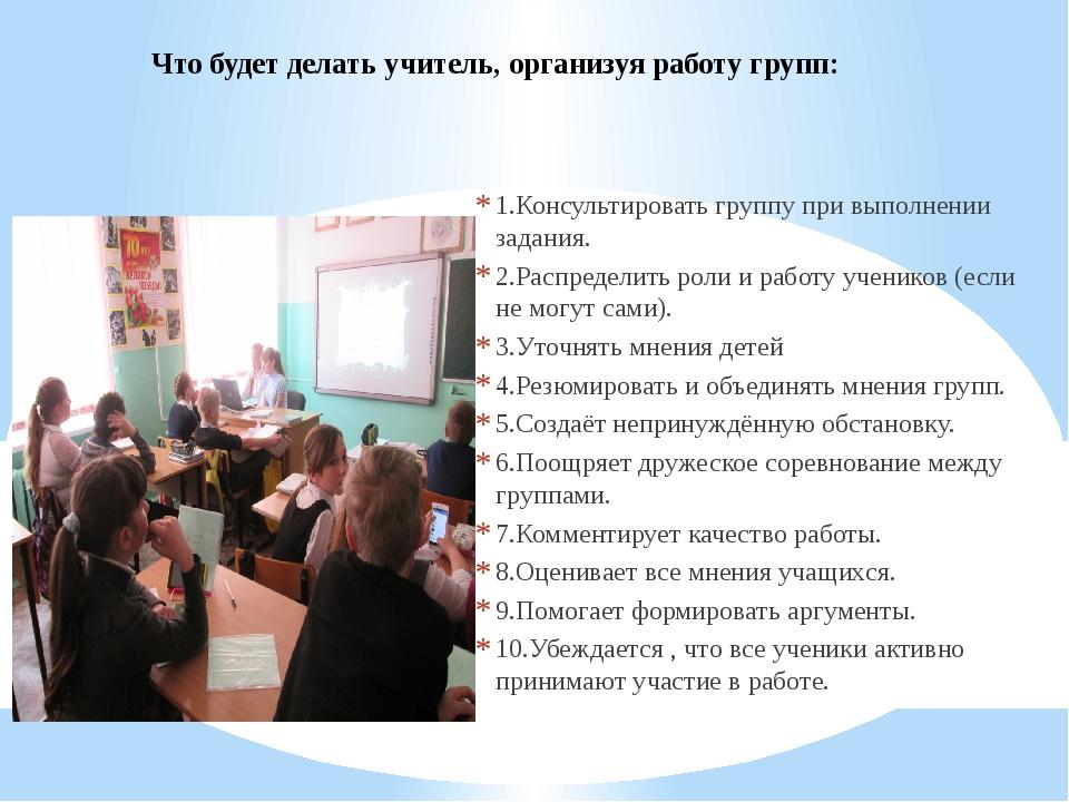 Что будет делать учитель, организуя работу групп: 1.Консультировать группу пр...