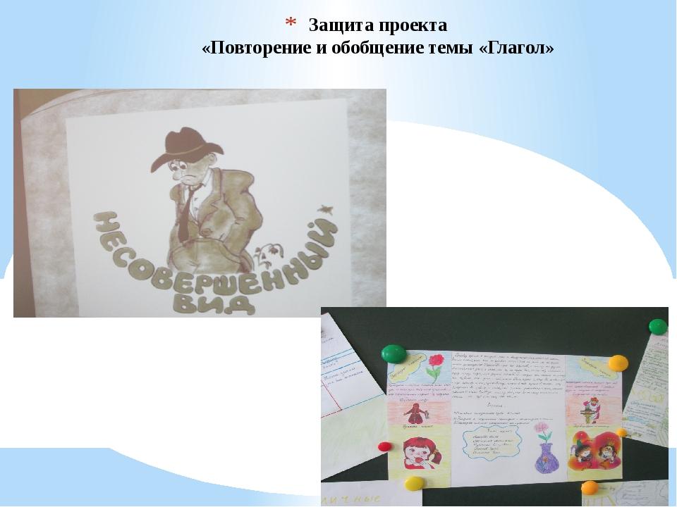 Защита проекта «Повторение и обобщение темы «Глагол»