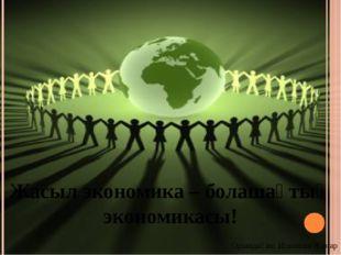 Жасыл экономика – болашақтың экономикасы! Орындаған: Искакова Жанар