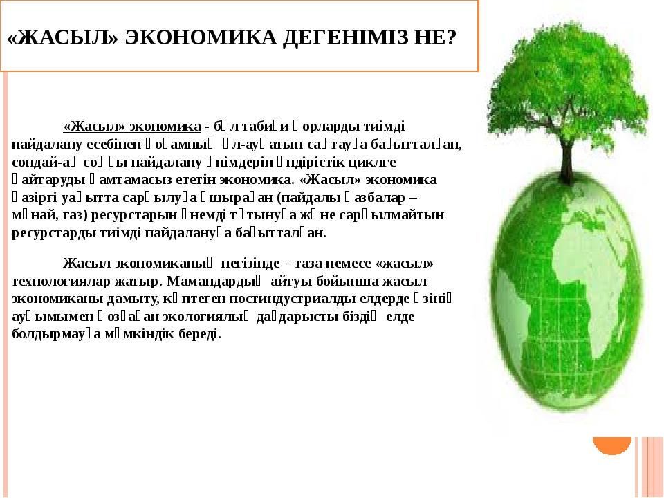 «ЖАСЫЛ» ЭКОНОМИКА ДЕГЕНІМІЗ НЕ?  «Жасыл» экономика - бұл табиғи қорларды тиі...