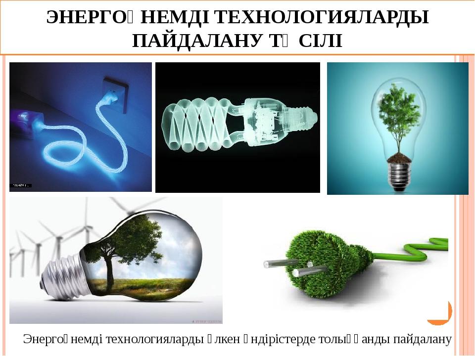 ЭНЕРГОҮНЕМДІ ТЕХНОЛОГИЯЛАРДЫ ПАЙДАЛАНУ ТӘСІЛІ Энергоүнемді технологияларды үл...