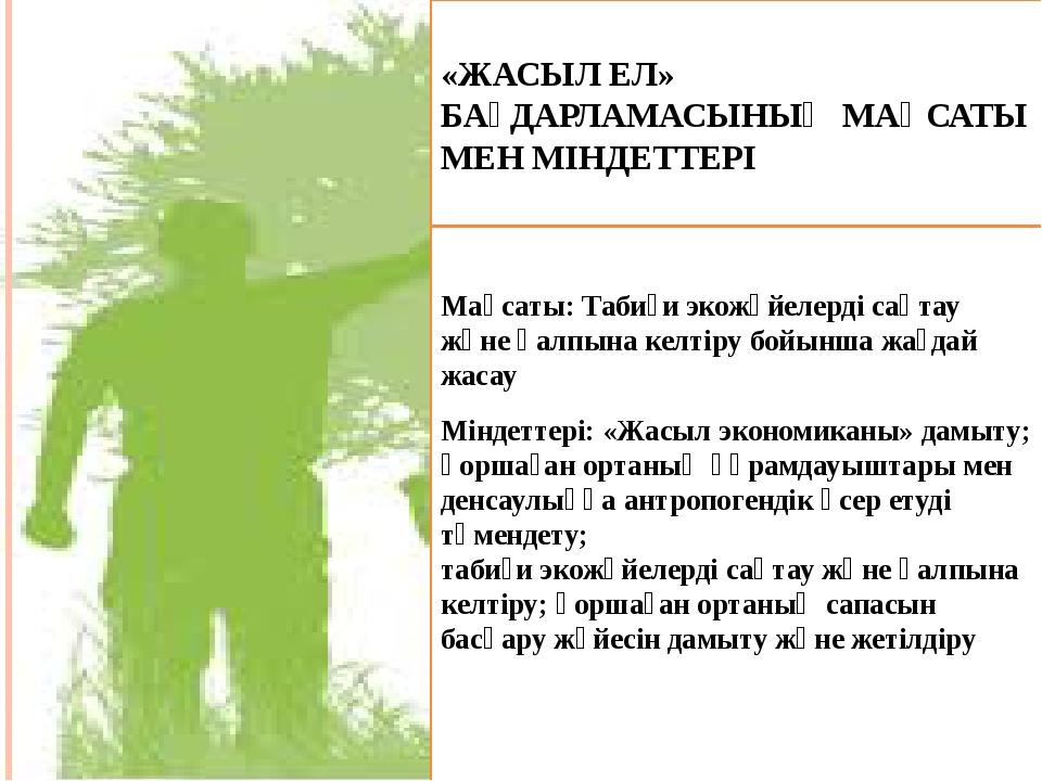 «ЖАСЫЛ ЕЛ» БАҒДАРЛАМАСЫНЫҢ МАҚСАТЫ МЕН МІНДЕТТЕРІ Мақсаты: Табиғи экожүйелерд...