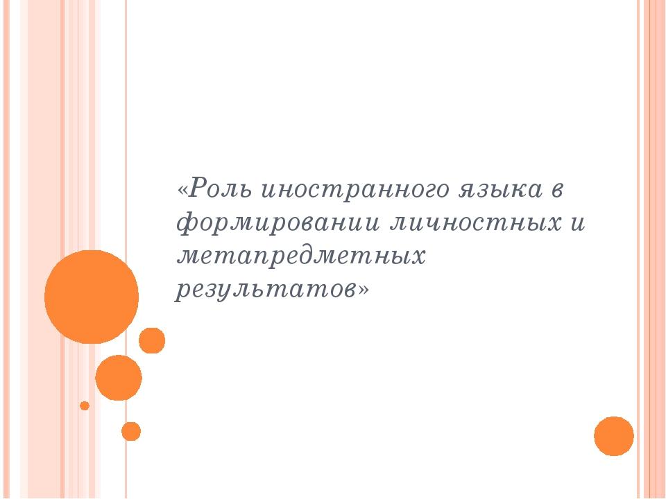 «Роль иностранного языка в формировании личностных и метапредметных результат...