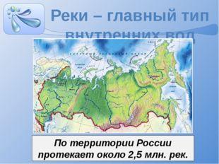 Реки – главный тип внутренних вод По территории России протекает около 2,5 мл