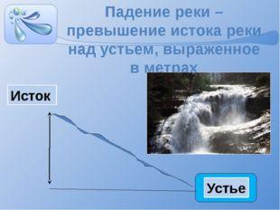 Падение реки – превышение истока реки над устьем, выраженное в метрах Исток У