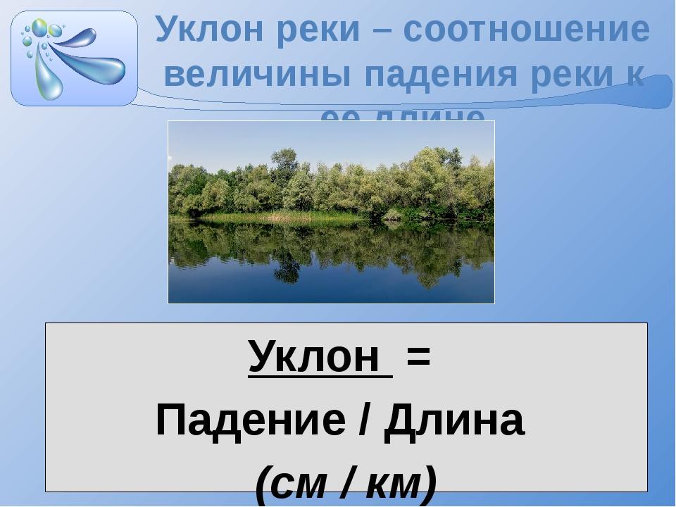 Уклон реки – соотношение величины падения реки к ее длине Уклон = Падение / Д...