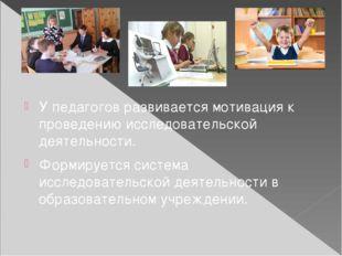 У педагогов развивается мотивация к проведению исследовательской деятельност