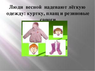 Люди весной надевают лёгкую одежду: куртку, плащ и резиновые сапоги.