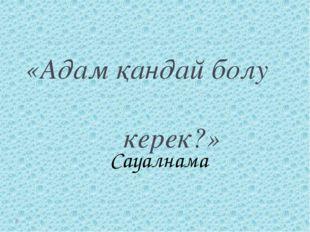 «Адам қандай болу керек?» Сауалнама