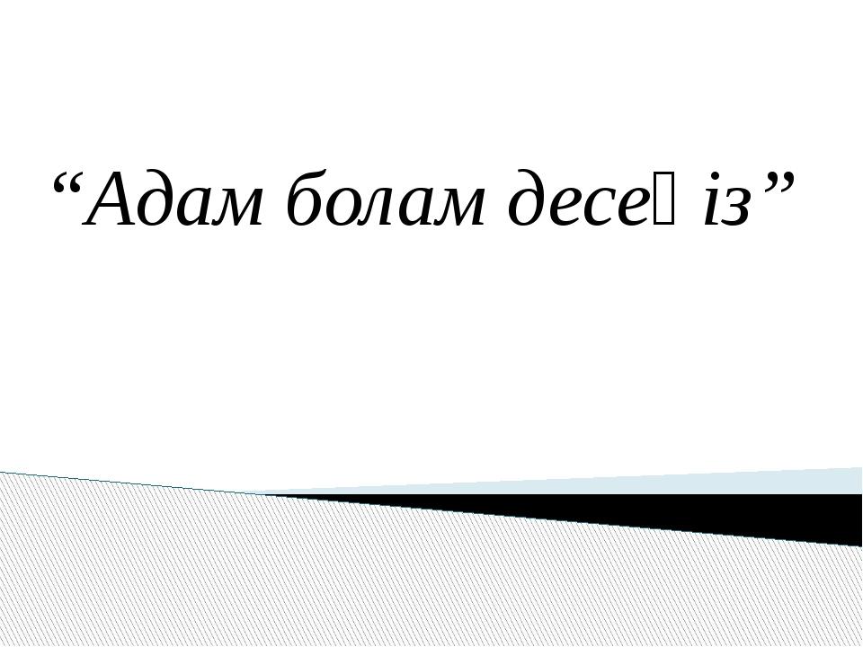 """Адам болам десеңіз"""