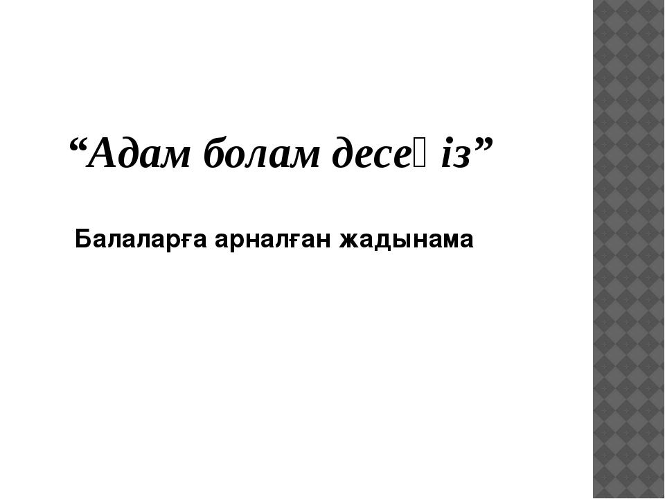 """""""Адам болам десеңіз"""" Балаларға арналған жадынама"""