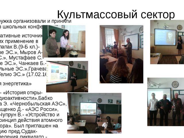 Культмассовый сектор Члены кружка организовали и приняли участие в школьных...