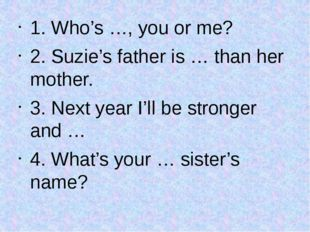 1. Who's …, you or me? 2. Suzie's father is … than her mother. 3. Next year I