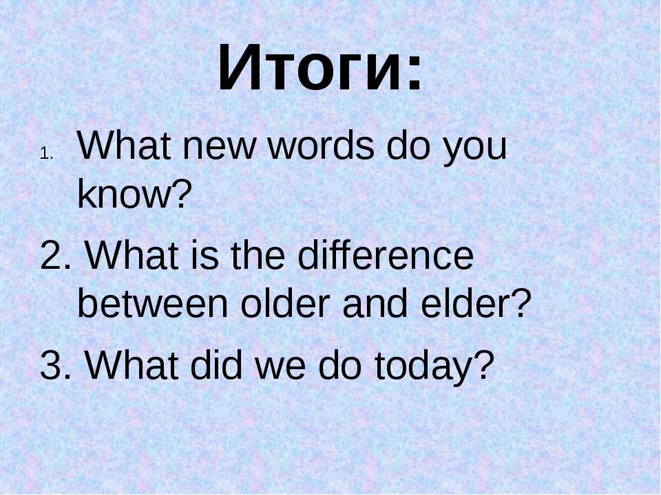 Итоги: What new words do you know? 2. What is the difference between older an...