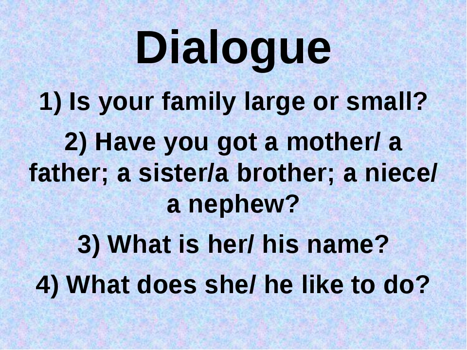 Dialogue 1) Is your family large or small? 2) Have you got a mother/ a father...