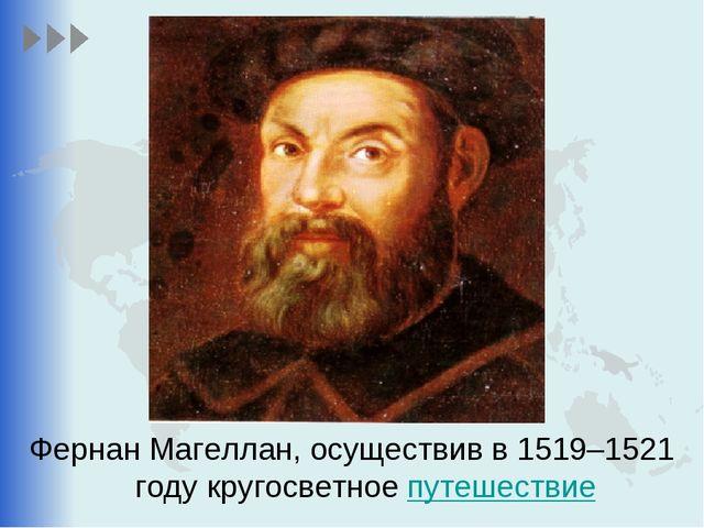 Фернан Магеллан, осуществив в 1519–1521 году кругосветное путешествие