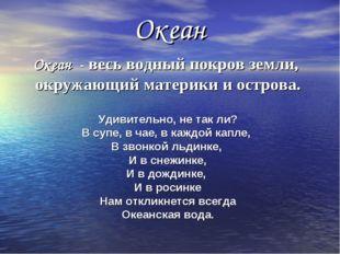 Океан Океан - весь водный покров земли, окружающий материки и острова. Удивит