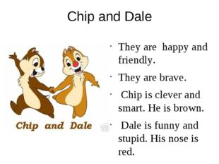 Chip and Dale They are happy and friendly. They are brave. Chip is clever and