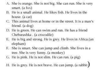 She is orange. She is not big. She can run. She is very smart. (a fox) He is