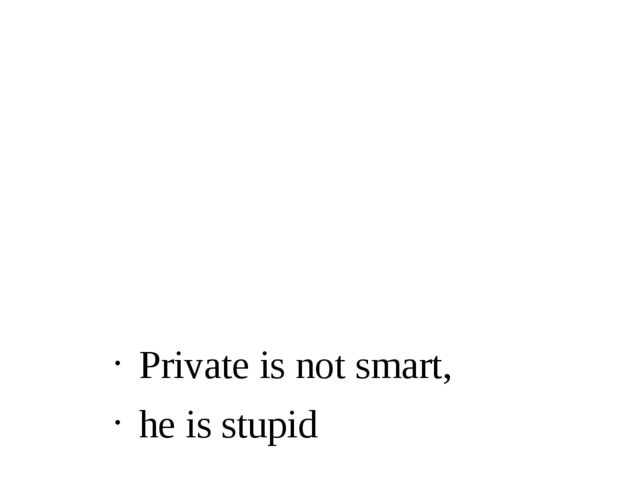 Private is not smart, he is stupid
