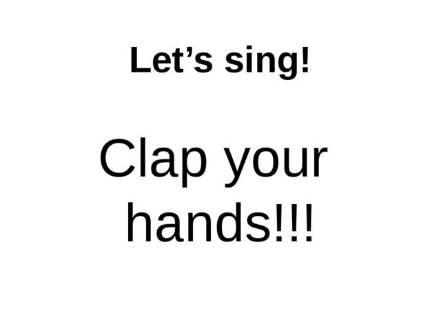 Let's sing! Clap your hands!!!