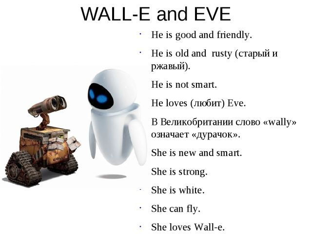 WALL-E and EVE He is good and friendly. He is old and rusty (старый и ржавый)...