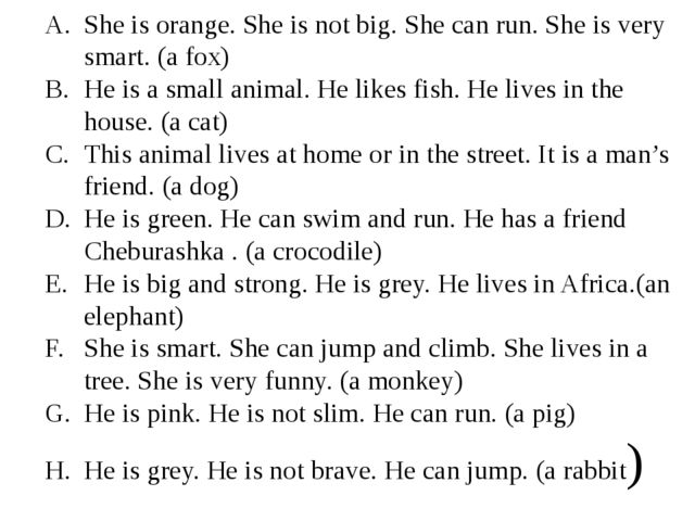 She is orange. She is not big. She can run. She is very smart. (a fox) He is...