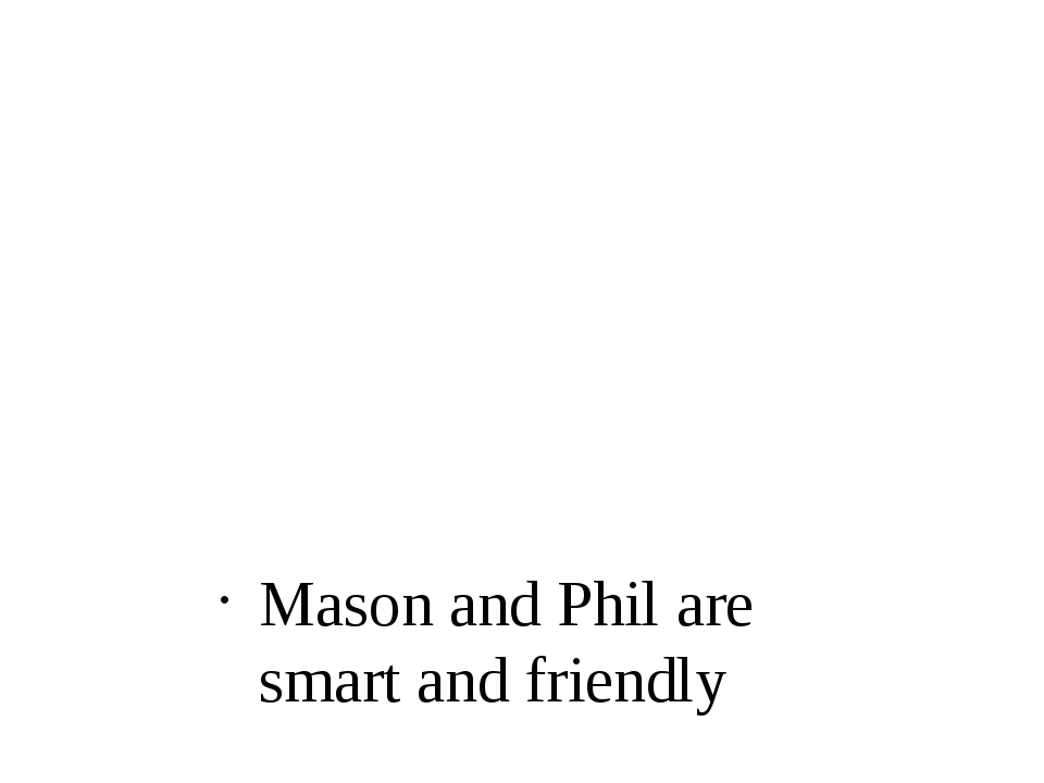 Mason and Phil are smart and friendly