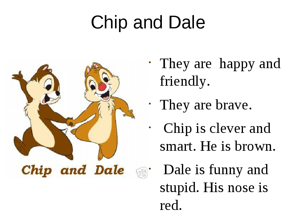 Chip and Dale They are happy and friendly. They are brave. Chip is clever and...