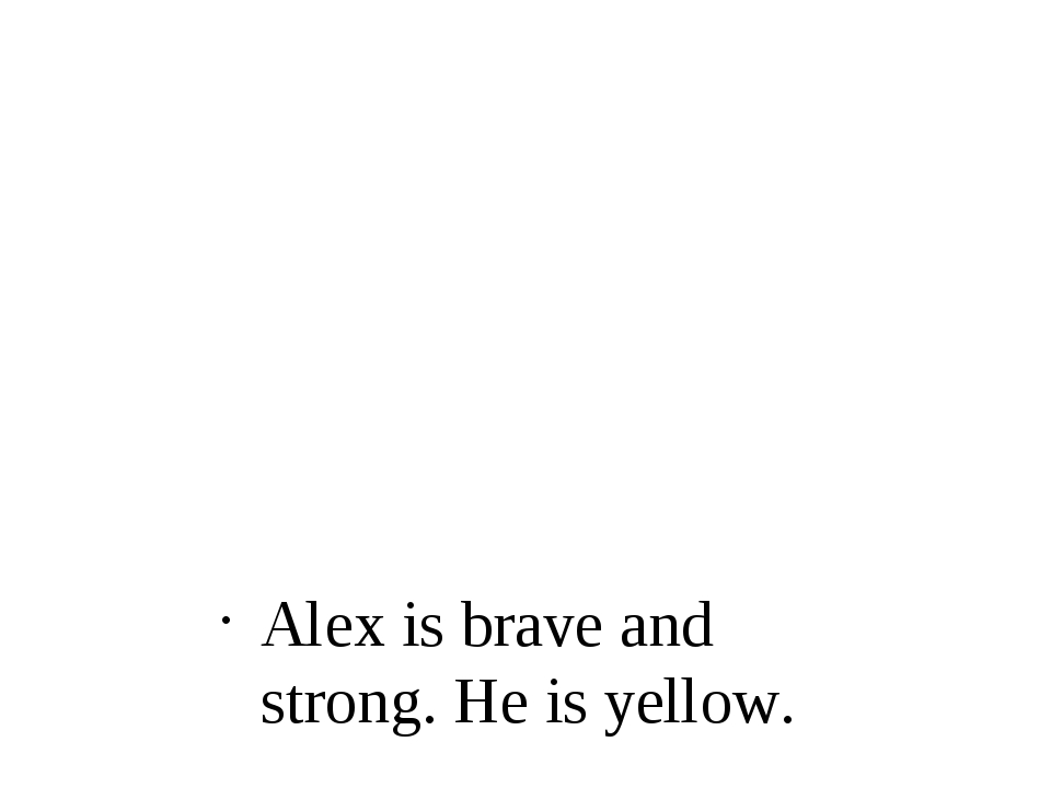 Alex is brave and strong. He is yellow.