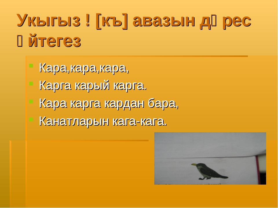 Укыгыз ! [къ] авазын дөрес әйтегез Кара,кара,кара, Карга карый карга. Кара ка...