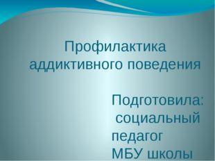 Профилактика аддиктивного поведения Подготовила: социальный педагог МБУ школы