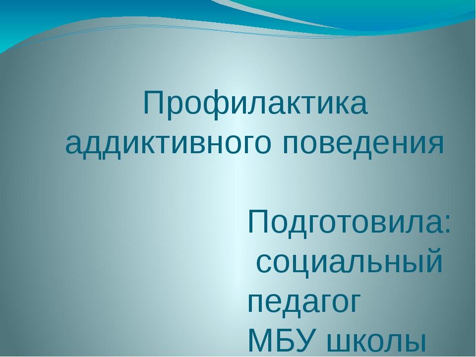 Профилактика аддиктивного поведения Подготовила: социальный педагог МБУ школы...