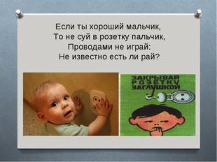 Если ты хороший мальчик, То не суй в розетку пальчик, Проводами не играй: Не