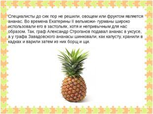 Специалисты до сих пор не решили, овощем или фруктом является ананас. Во вре