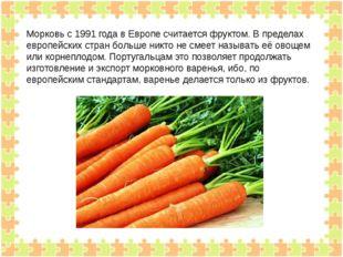 Морковь с 1991 года в Европе считается фруктом. В пределах европейских стран