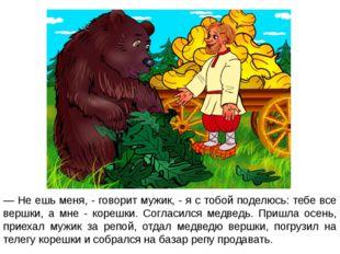 — Не ешь меня, - говорит мужик, - я с тобой поделюсь: тебе все вершки, а мне