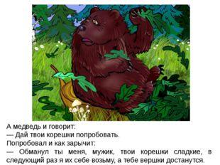 А медведь и говорит: — Дай твои корешки попробовать. Попробовал и как зарычит