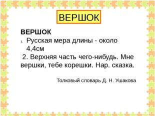 ВЕРШОК ВЕРШОК Русская мера длины - около 4,4см 2. Верхняя часть чего-нибудь.