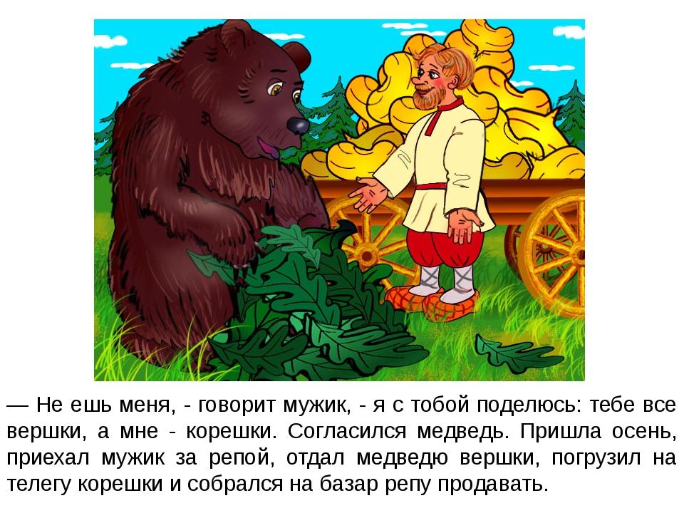 — Не ешь меня, - говорит мужик, - я с тобой поделюсь: тебе все вершки, а мне...