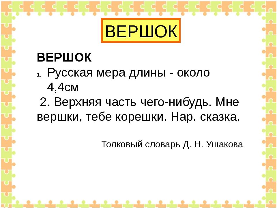 ВЕРШОК ВЕРШОК Русская мера длины - около 4,4см 2. Верхняя часть чего-нибудь....