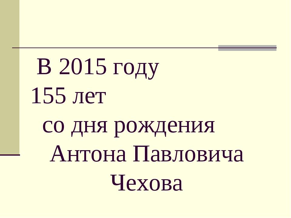 В 2015 году 155 лет со дня рождения Антона Павловича Чехова