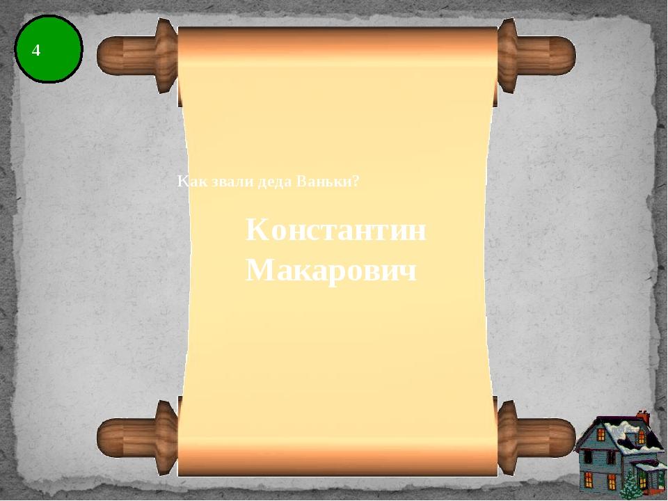4 Как звали деда Ваньки? Константин Макарович