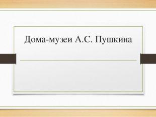 Дома-музеи А.С. Пушкина