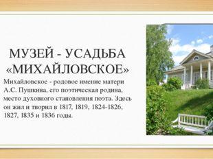 МУЗЕЙ - УСАДЬБА «МИХАЙЛОВСКОЕ» Михайловское - родовое имение матери А.С. Пушк