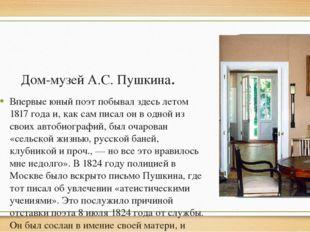 Дом-музей А.С. Пушкина. Впервые юный поэт побывал здесь летом 1817 года и, ка