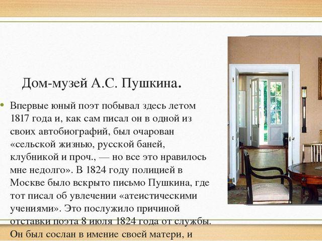 Дом-музей А.С. Пушкина. Впервые юный поэт побывал здесь летом 1817 года и, ка...