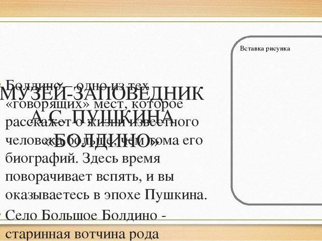 МУЗЕЙ-ЗАПОВЕДНИК А.С. ПУШКИНА «БОЛДИНО» Болдино – одно из тех «говорящих» ме...