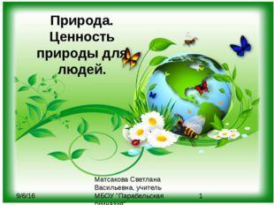 Природа. Ценность природы для людей. Матсакова Светлана Васильевна, учитель М